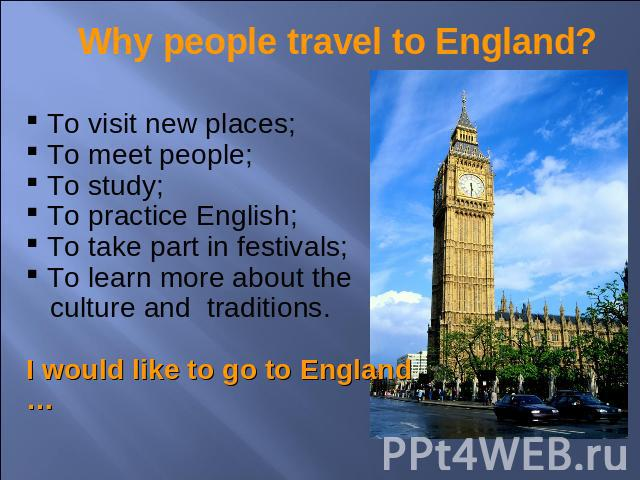 Why people travel to England? To visit new places; To meet people; To study; To practice English; To take part in festivals; To learn more about the culture and traditions.I would like to go to England …