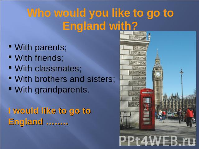 Who would you like to go to England with? With parents; With friends; With classmates; With brothers and sisters; With grandparents.I would like to go to England ……..