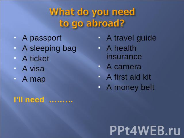 What do you need to go abroad? A passportA sleeping bagA ticketA visaA mapI'll need ………A travel guideA health insuranceA cameraA first aid kitA money belt