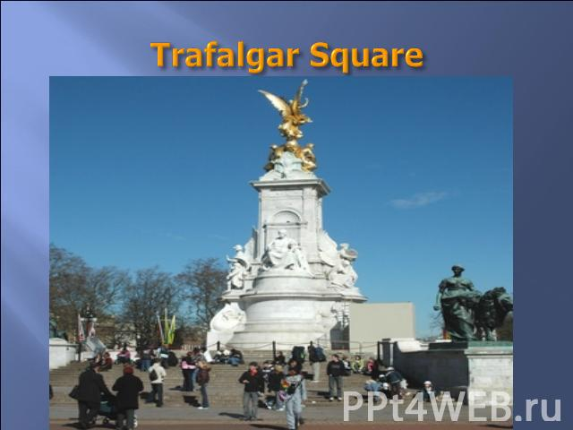 Trafalgar Square They say it is the most beautiful place in London. In the middle of it a monument to admiral Nelson is situated. The monument includes four bronze lions. There are two fountains in it.