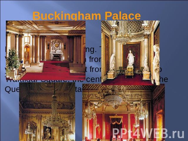 Buckingham Palace It is a wonderful building. The Queen Victoria Memorial is in front of it. It takes you ten minutes to get from this building to Trafalgar Square, the centre of London. The Queen of Great Britain lives there.