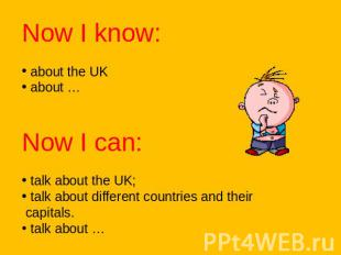 Now I know: about the UK about …Now I can: talk about the UK; talk about differe