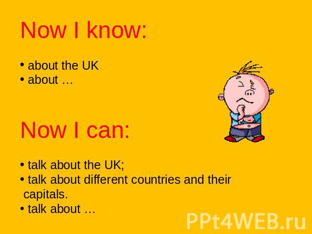 Now I know: about the UK about …Now I can: talk about the UK; talk about different countries and their capitals. talk about …