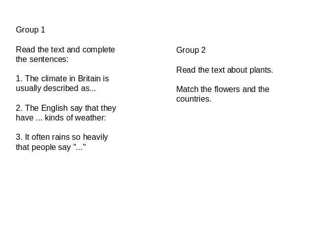 Group 1Read the text and complete the sentences:1. The climate in Britain is usually described as...2. The English say that they have ... kinds of weather:3. It often rains so heavily that people say