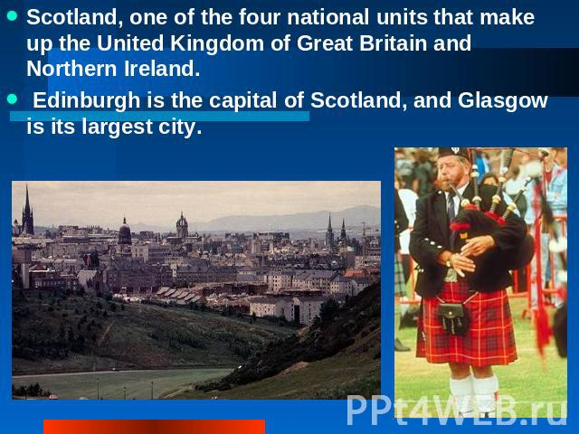 Scotland, one of the four national units that make up the United Kingdom of Great Britain and Northern Ireland. Edinburgh is the capital of Scotland, and Glasgow is its largest city.