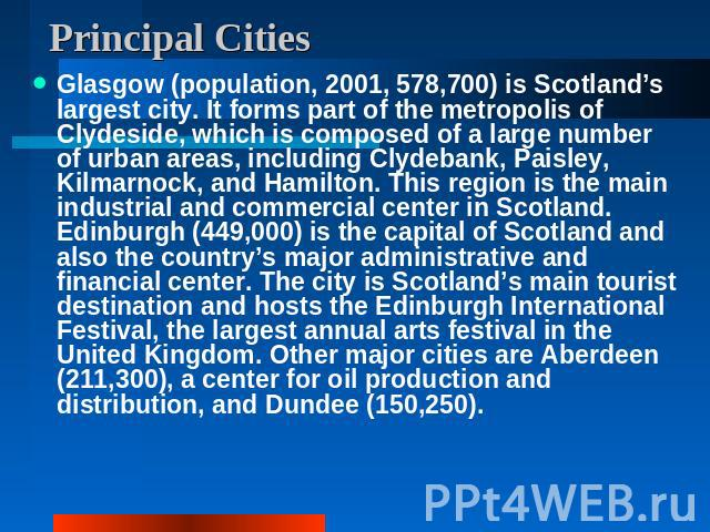 Principal Cities Glasgow (population, 2001, 578,700) is Scotland's largest city. It forms part of the metropolis of Clydeside, which is composed of a large number of urban areas, including Clydebank, Paisley, Kilmarnock, and Hamilton. This region is…