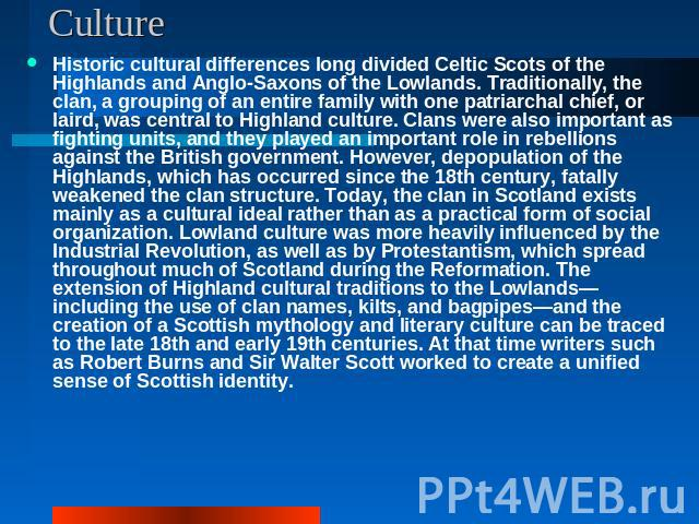 Culture Historic cultural differences long divided Celtic Scots of the Highlands and Anglo-Saxons of the Lowlands. Traditionally, the clan, a grouping of an entire family with one patriarchal chief, or laird, was central to Highland culture. Clans w…