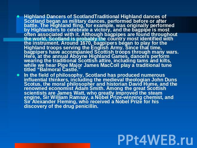 Highland Dancers of ScotlandTraditional Highland dances of Scotland began as military dances, performed before or after battle. The Highland fling, for example, was originally performed by Highlanders to celebrate a victory, and the bagpipe is most…