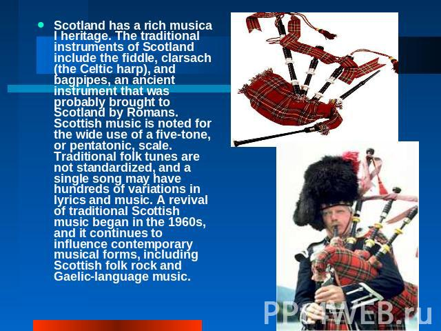 Scotland has a rich musical heritage. The traditional instruments of Scotland include the fiddle, clarsach (the Celtic harp), and bagpipes, an ancient instrument that was probably brought to Scotland by Romans. Scottish music is noted for the wide u…