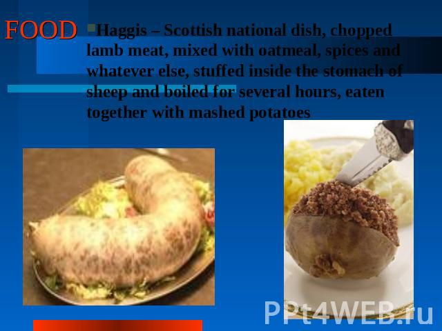 FOOD Haggis – Scottish national dish, chopped lamb meat, mixed with oatmeal, spices and whatever else, stuffed inside the stomach of sheep and boiled for several hours, eaten together with mashed potatoes