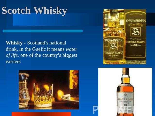 Scotch Whisky Whisky - Scotland's national drink, in the Gaelic it means water of life, one of the country's biggest earners