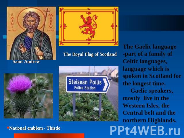 Saint AndrewThe Royal Flag of ScotlandNational emblem - ThistleThe Gaelic language -part of a family of Celtic languages, language which is spoken in Scotland for the longest time. Gaelic speakers, mostly live in the Western Isles, the Central belt …
