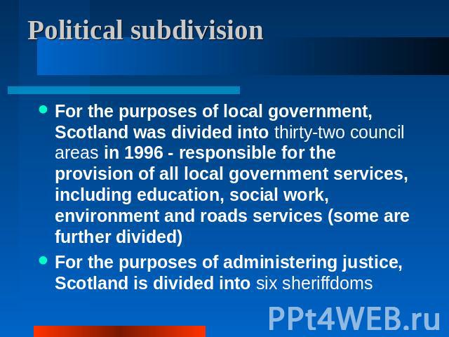 Political subdivision For the purposes of local government, Scotland was divided into thirty-two council areas in 1996 - responsible for the provision of all local government services, including education, social work, environment and roads services…