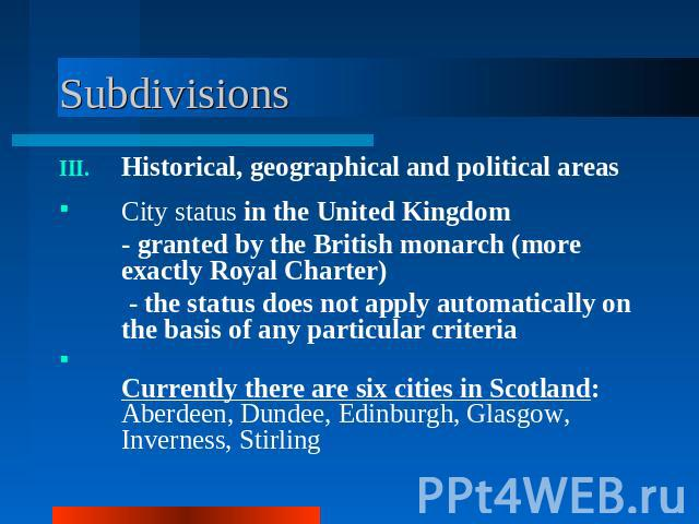 Subdivisions Historical, geographical and political areasCity status in the United Kingdom - granted by the British monarch (more exactly Royal Charter) - the status does not apply automatically on the basis of any particular criteriaCurrently there…
