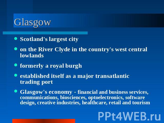 Glasgow Scotland's largest cityon the River Clyde in the country's west central lowlandsformerly a royal burghestablished itself as a major transatlantic trading portGlasgow's economy - financial and business services, communications, biosciences, o…