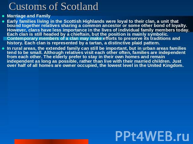 Customs of Scotland Marriage and FamilyEarly families living in the Scottish Highlands were loyal to their clan, a unit that bound together relatives sharing a common ancestor or some other bond of loyalty. However, clans have less importance in the…