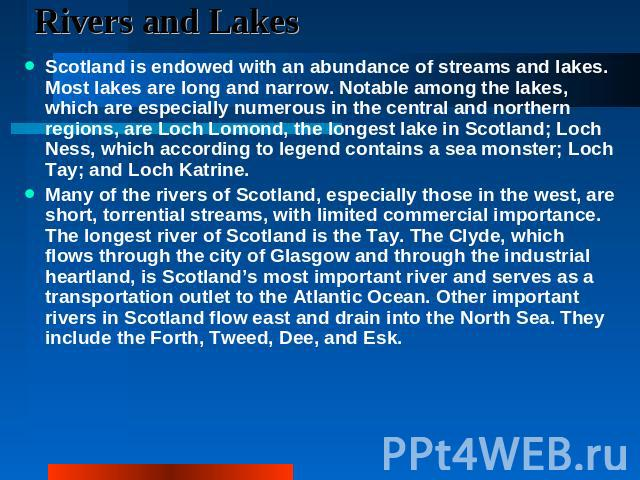 Rivers and Lakes Scotland is endowed with an abundance of streams and lakes. Most lakes are long and narrow. Notable among the lakes, which are especially numerous in the central and northern regions, are Loch Lomond, the longest lake in Scotland; L…
