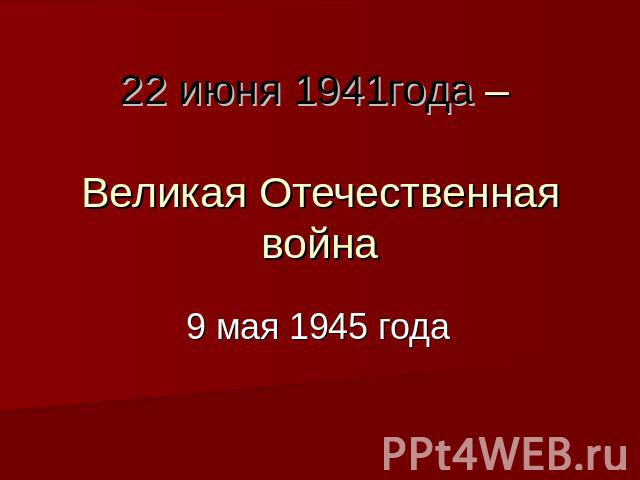 Презентация на тему июня года Великая Отечественная  22 июня 1941года Великая Отечественная война 9 мая 1945 года