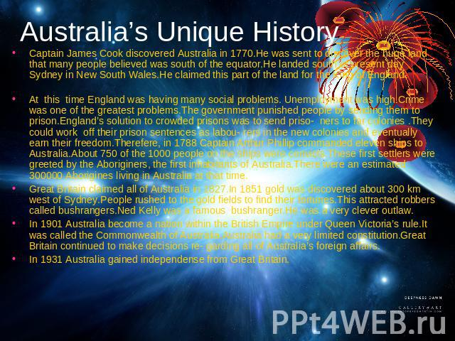 Australia's Unique History Captain James Cook discovered Australia in 1770.He was sent to discover the huge land that many people believed was south of the equator.He landed south of present day Sydney in New South Wales.He claimed this part of the …