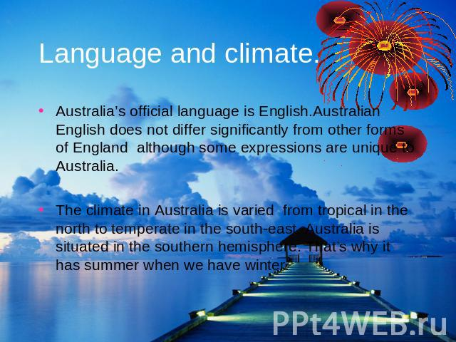 Language and climate. Australia's official language is English.Australian English does not differ significantly from other forms of England although some expressions are unique to Australia.The climate in Australia is varied from tropical in the nor…