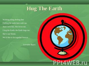Hug The Earth Walking along feeling freeFeeling the earth here with meAnd I love