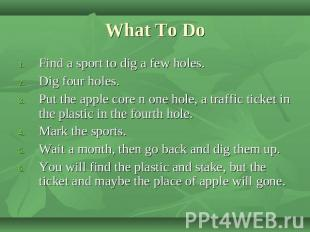 What To Do Find a sport to dig a few holes.Dig four holes.Put the apple core n o