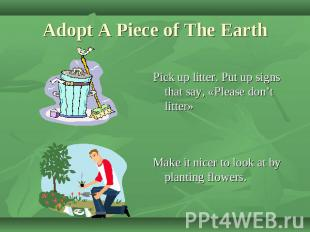 Adopt A Piece of The Earth Pick up litter. Put up signs that say, «Please don't