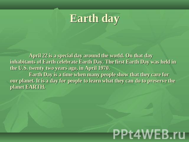 Earth day April 22 is a special day around the world. On that day inhabitants of Earth celebrate Earth Day. The first Earth Day was held in the U.S. twenty two years ago, in April 1970. Earth Day is a time when many people show that they care for ou…
