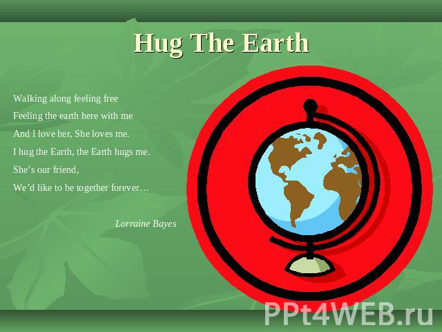 Hug The Earth Walking along feeling freeFeeling the earth here with meAnd I love her, She loves me.I hug the Earth, the Earth hugs me.She's our friend,We'd like to be together forever…Lorraine Bayes
