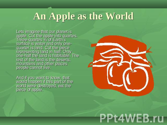 An Apple as the World Lets imagine that our planet is apple. Cut the apple into quartes. Three-quartes ¾ of Earth's surface is water and only one-quarter is land. Cut the piece representing land in half. Only one-half the land is habitable. The rest…