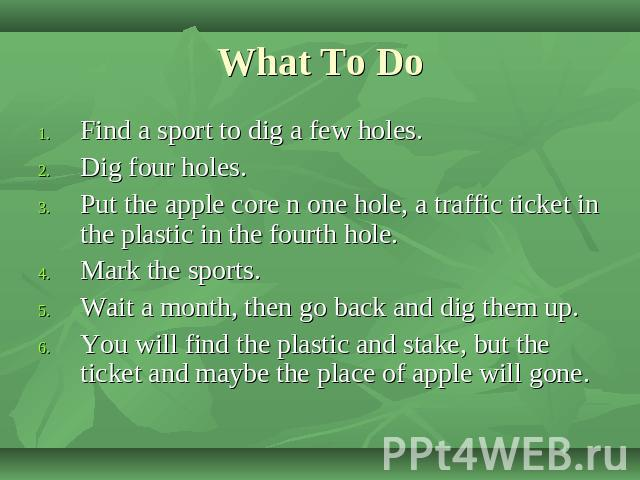 What To Do Find a sport to dig a few holes.Dig four holes.Put the apple core n one hole, a traffic ticket in the plastic in the fourth hole.Mark the sports.Wait a month, then go back and dig them up.You will find the plastic and stake, but the ticke…