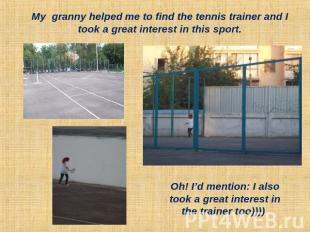My granny helped me to find the tennis trainer and I took a great interest in th
