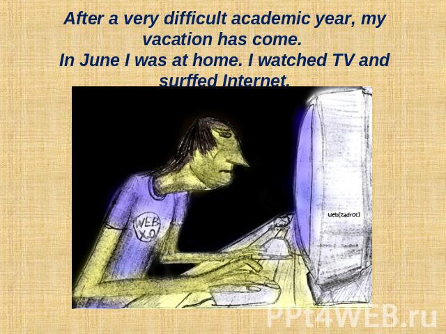 After a very difficult academic year, my vacation has come. In June I was at home. I watched TV and surffed Internet.