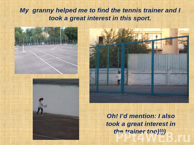 My granny helped me to find the tennis trainer and I took a great interest in this sport. Oh! I'd mention: I also took a great interest in the trainer too))))