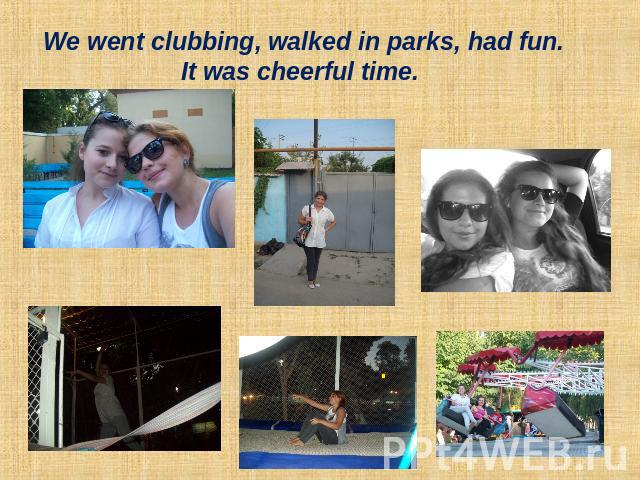 We went clubbing, walked in parks, had fun. It was cheerful time.