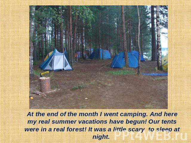At the end of the month I went camping. And here my real summer vacations have begun! Our tents were in a real forest! It was a little scary to sleep at night.
