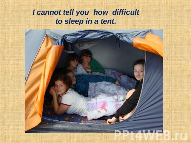 I cannot tell you how difficult to sleep in a tent.
