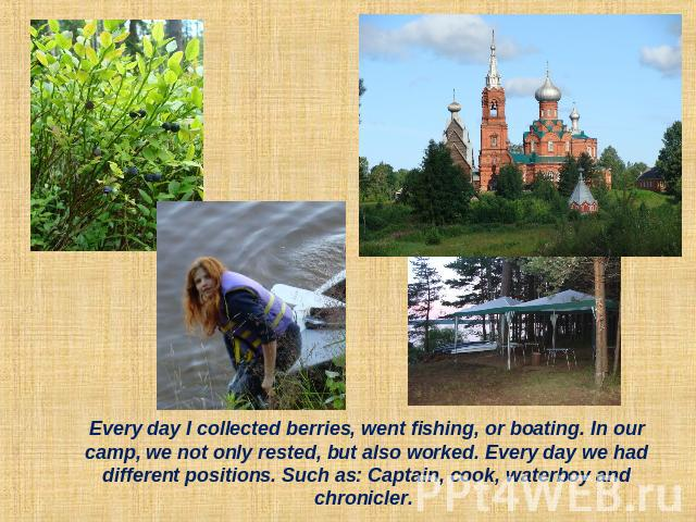 Every day I collected berries, went fishing, or boating. In our camp, we not only rested, but also worked. Every day we had different positions. Such as: Captain, cook, waterboy and chronicler.