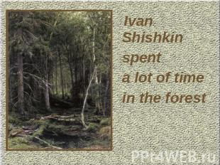 Ivan Shishkin spent a lot of time in the forest