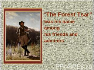 """The Forest Tsar""was his nameamonghis friends andadmirers"