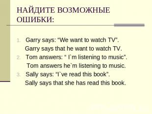"НАЙДИТЕ ВОЗМОЖНЫЕ ОШИБКИ: Garry says: ""We want to watch TV"". Garry says that he"