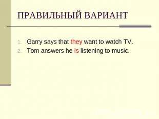 ПРАВИЛЬНЫЙ ВАРИАНТ Garry says that they want to watch TV.Tom answers he is liste