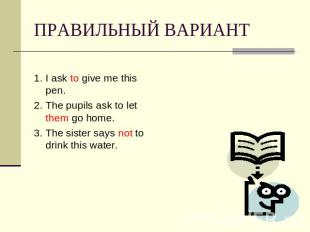 ПРАВИЛЬНЫЙ ВАРИАНТ 1. I ask to give me this pen.2. The pupils ask to let them go