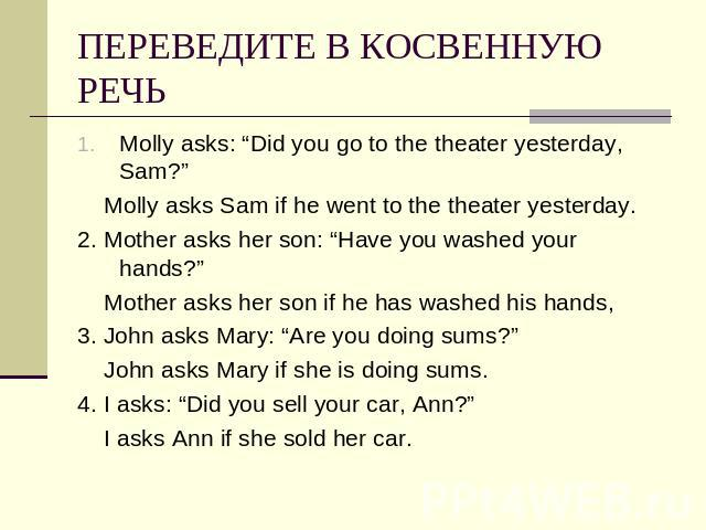 "ПЕРЕВЕДИТЕ В КОСВЕННУЮ РЕЧЬ Molly asks: ""Did you go to the theater yesterday, Sam?"" Molly asks Sam if he went to the theater yesterday.2. Mother asks her son: ""Have you washed your hands?"" Mother asks her son if he has washed his hands,3. John asks …"