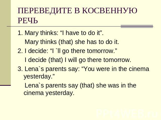 "ПЕРЕВЕДИТЕ В КОСВЕННУЮ РЕЧЬ 1. Mary thinks: ""I have to do it"". Mary thinks (that) she has to do it.2. I decide: ""I `ll go there tomorrow."" I decide (that) I will go there tomorrow.3. Lena`s parents say: ""You were in the cinema yesterday."" Lena`s par…"