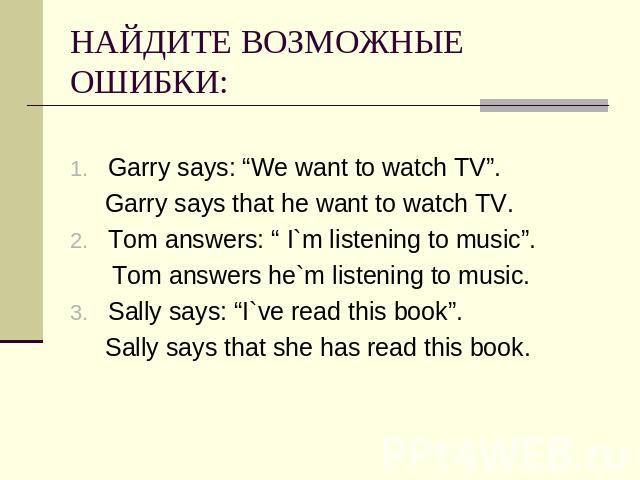 "НАЙДИТЕ ВОЗМОЖНЫЕ ОШИБКИ: Garry says: ""We want to watch TV"". Garry says that he want to watch TV.Tom answers: "" I`m listening to music"". Tom answers he`m listening to music.Sally says: ""I`ve read this book"". Sally says that she has read this book."