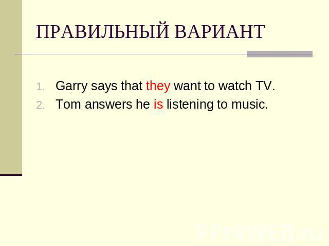 ПРАВИЛЬНЫЙ ВАРИАНТ Garry says that they want to watch TV.Tom answers he is listening to music.