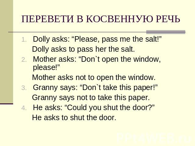 "ПЕРЕВЕТИ В КОСВЕННУЮ РЕЧЬ Dolly asks: ""Please, pass me the salt!"" Dolly asks to pass her the salt.Mother asks: ""Don`t open the window, please!"" Mother asks not to open the window.Granny says: ""Don`t take this paper!"" Granny says not to take this pap…"