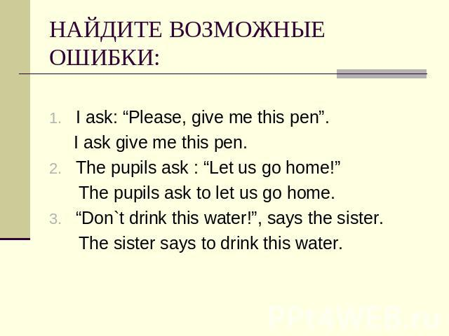 "НАЙДИТЕ ВОЗМОЖНЫЕ ОШИБКИ: I ask: ""Please, give me this pen"". I ask give me this pen.The pupils ask : ""Let us go home!"" The pupils ask to let us go home.""Don`t drink this water!"", says the sister. The sister says to drink this water."