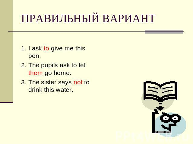 ПРАВИЛЬНЫЙ ВАРИАНТ 1. I ask to give me this pen.2. The pupils ask to let them go home.3. The sister says not to drink this water.